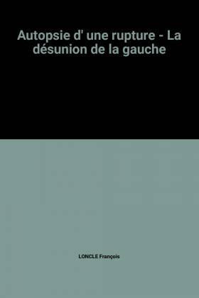 LONCLE François - Autopsie d' une rupture - La désunion de la gauche