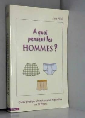 Jane Hunt - A quoi pensent les hommes ? : Guide de mécanique masculine en 20 leçons
