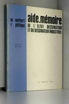 M. NORBERT & R. PHILIPPE - AIDE MEMOIRE DE L'ELEVE DESSINATEUR OU DU DESSINATEUR INDUSTRIEL