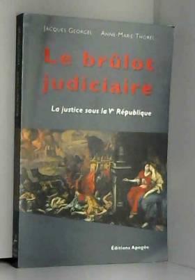 Jacques Georgel et Anne-Marie Thorel - Le brûlot judiciaire 1958-1997
