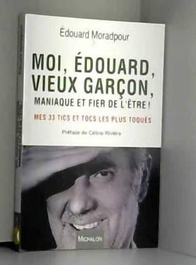 Edouard Moradpour et Celine Riviere - Moi, Edouard, vieux garçon, maniaque et fier de l'être ! Mes 33 tics et tocs les plus toqués