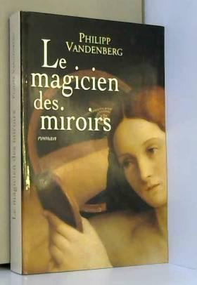 Philipp Vandenberg, Gerald Messadié et Michel... - Le magicien des miroirs