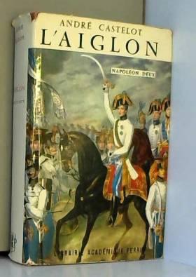 André Castelot - L'aiglon, napoleon deux