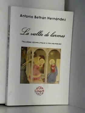 Antonio Beltran Hernandez - La vallée de larmes, Tragédie géopolitique à fin heureuse