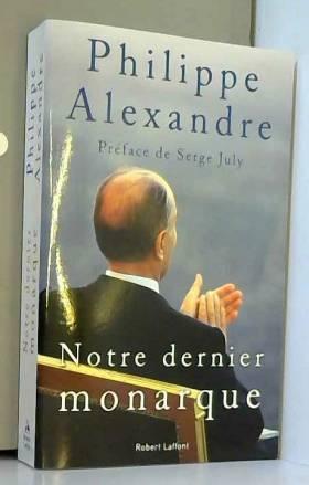 Agnès ALEXANDRE-COLLIER, Philippe ALEXANDRE et... - Notre dernier monarque