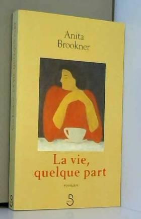 Anita BROOKNER et Nicole TISSERAND - La vie, quelque part