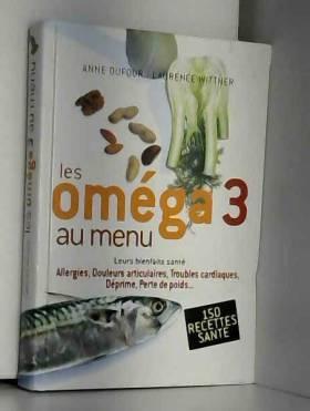 Anne Dufour et Laurence Wittner - Les oméga 3 au menu : Leurs bienfaits santé, allergie, douleurs articulaires, troubles...