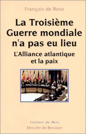 François de Rose - La troisième guerre mondiale n'a pas eu lieu : L'alliance atlantique et la paix