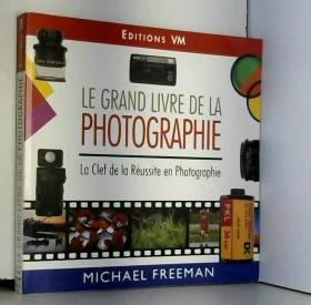 Michael Freeman - Le grand livre de la photographie : La clef de la réussite en photographie