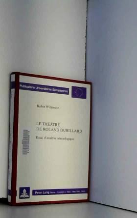Robin Wilkinson - Le thétre de Roland Dubillard: Essai d'analyse sémiologique