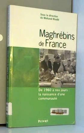 Mohand Khellil - Maghrébins de France : De 1960 à nos jours : la naissance d'une communauté
