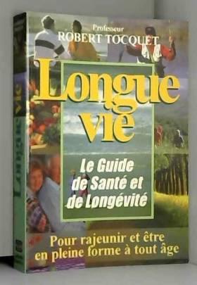 Robert Tocquet - Longue vie, le guide de santé et de longévité