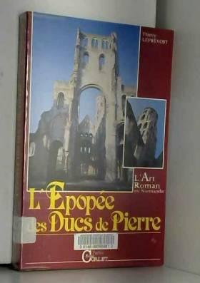 Leprevost et Leprevost et Leprevost - L'Epopée des Ducs de pierre. L'art roman en Normandie
