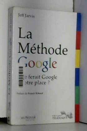 Jeff Jarvis, Franck Riboud et François Druel - La méthode Google : que ferait Google à votre place ?