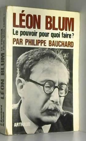 BAUCHARD PHILIPPE - LEON BLUM, LE POUVOIR POUR QUOI FAIRE ?