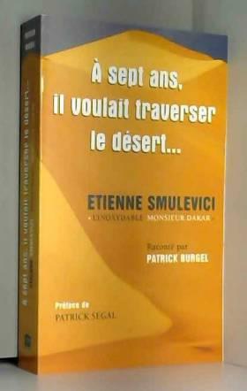 Burgel / Smulevici - A 7 Ans, Il Voulait Traverser le Desert - Etienne Smulevici &34l'Inoxydable Monsieur Dakar&34