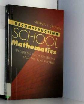 Stephen I. Brown - Reconstructing School Mathematics: Problems With Problems and the Real World