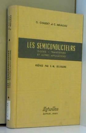 Georges Goudet et Charles Meuleau - Les Semiconducteurs : diodes, transistors et autres applications