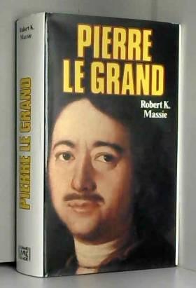 ROBERT K. MASSIE - PIERRE LE GRAND : SA VIE, SON UNIVERS by ROBERT K. MASSIE (January 19,1985)