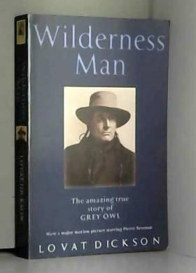 Lovat Dickson - Wilderness Man: The Strange Story Of Grey Owl