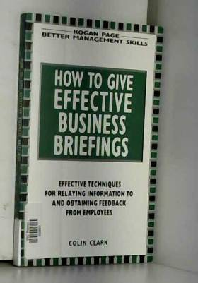 Colin Clark - How to Give Effective Business Briefings: Effective Techniques for Relaying Information to and...