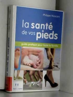 Philippe Mascaro - La santé de vos pieds : Guide pratique pour toute la famille