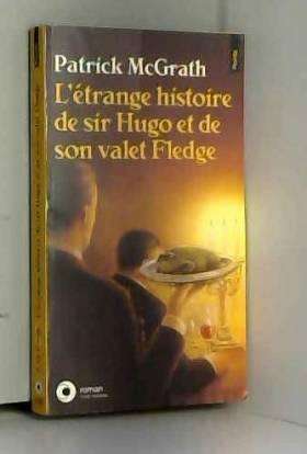 Patrick McGrath - L'Etrange histoire de Sir Hugo et de son valet Fledge