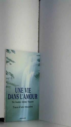 Ste Jeanne-Antide Thouret et Traces d'une... - Une vie dans l'amour