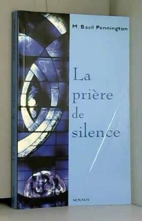 Basil Pennington et Bernard Dionne - La prière de silence : Renouveler une forme traditionnelle de prière chrétienne