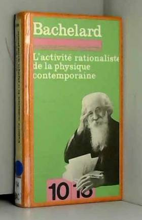 BACHELARD GASTON - L ACTIVITE RATIONALISTE DE LA PHYSIQUE CONTEMPORAINE.
