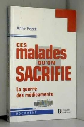 Anne Pezet - Ces malades qu'on sacrifie : La guerre des médicaments