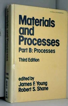 J.F. Young et R.S. Shane - Materials and Processes: Part B: Processes: 3rd Edition in Two Parts