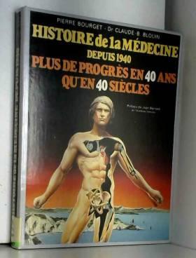 Pierre Bourget et Claude-B Blouin - Histoire de la médecine depuis 1940 : Plus de progrès en 40 ans qu'en 40 siècles