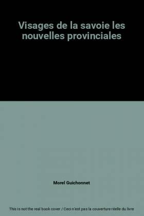 Morel Guichonnet - Visages de la savoie les nouvelles provinciales