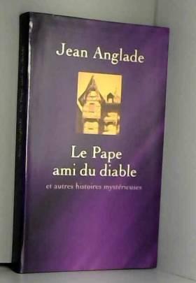 Jean Anglade - Le pape ami du Diable : Et autres histoires mystérieuses