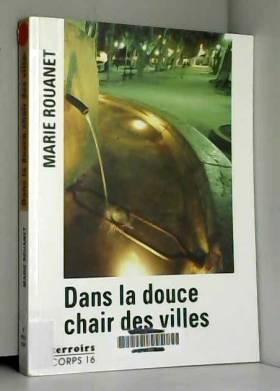 Marie Rouanet - dans la douce chair des villes [edition en gros caractères]