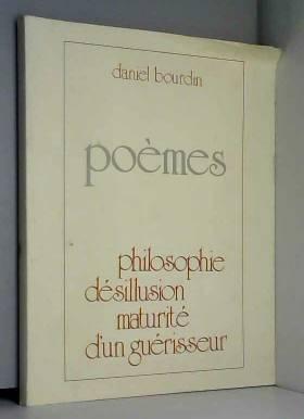 Daniel Bourdin - Poèmes : Philosophie, désillusion, maturité d'un guérisseur