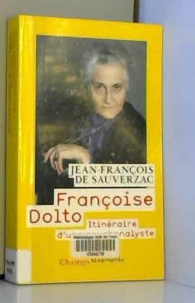Jean-Francois de Sauverzac - Françoise Dolto : Itinéraire d'une psychanalyste