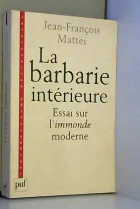 Jean-François Mattéi - La Barbarie intérieure - Essai sur l'immonde moderne