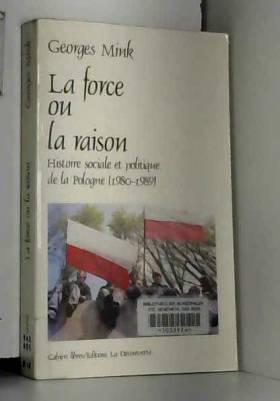Georges Mink - La force ou la raison : Histoire sociale et politique de la Pologne (1980-1989)