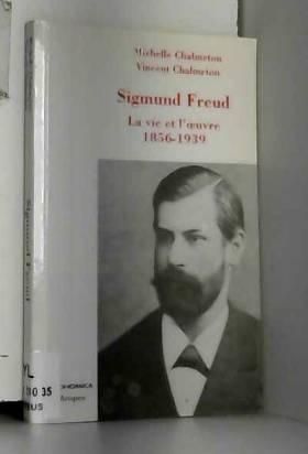 Michelle Chalmeton et Vincent Chalmeton - Sigmund Freud : La vie et l'oeuvre 1856-1939