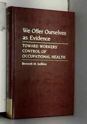 Bennett M. Judkins - [(We Offer Ourselves as Evidence: Towards Workers' Control of Occupational Health * * )] [Author:...