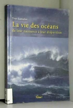 Yves Lancelot - La vie  des OCEANS de leur naissance à leur disparition