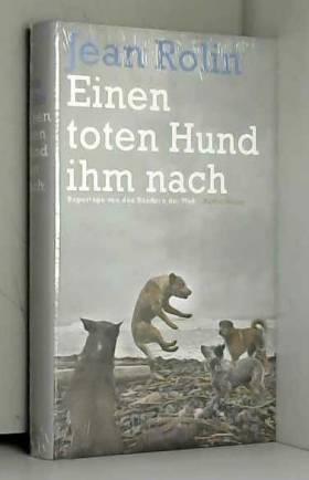 Jean Rolin - Einen toten Hund ihm nach: Reportage von den Rändern der Welt