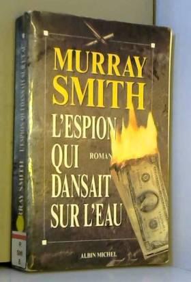 Murray Smith - L'espion qui dansait sur l'eau