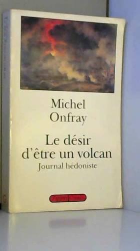 Michel Onfray - Journal hédoniste, Tome 1 : Le désir d'être un volcan