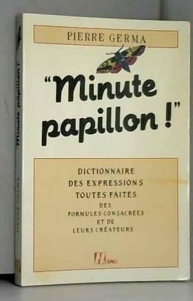 Pierre Germa - Minute papillon ! : Dictionnaire des expressions toutes faites, des formules consacrées et de...