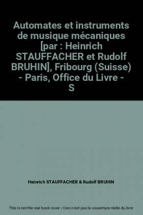 Heinrich STAUFFACHER et Rudolf BRUHIN - Automates et instruments de musique mécaniques [par : Heinrich STAUFFACHER et Rudolf BRUHIN],...
