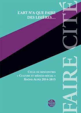 Ouvrage Collectif - L'Art N'a Que Faire des Lisieres, Cycle de Rencontres Culture et Medico-Social Rhône-Alpes 2014-2