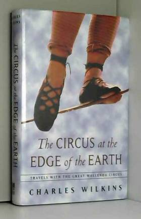 Charles Wilkins et Charles B. Brooks - The Circus at the Edge of the Earth: Travels With the Great Wallenda Circus